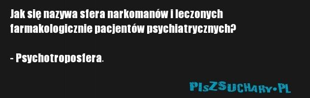 Jak się nazywa sfera narkomanów i leczonych farmakologicznie pacjentów psychiatrycznych?  - Psychotroposfera.