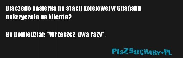 """Dlaczego kasjerka na stacji kolejowej w Gdańsku nakrzyczała na klienta?  Bo powiedział: """"Wrzeszcz, dwa razy""""."""