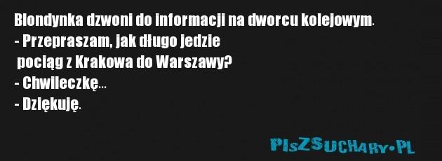 Blondynka dzwoni do informacji na dworcu kolejowym. - Przepraszam, jak długo jedzie  pociąg z Krakowa do Warszawy? - Chwileczkę... - Dziękuję.