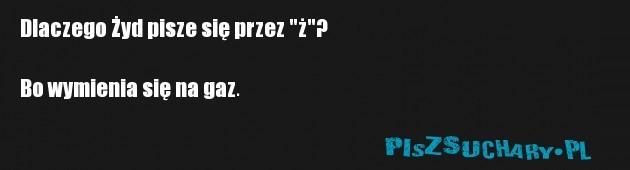 """Dlaczego Żyd pisze się przez """"ż""""?  Bo wymienia się na gaz."""