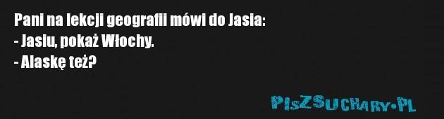 Pani na lekcji geografii mówi do Jasia: - Jasiu, pokaż Włochy. - Alaskę też?