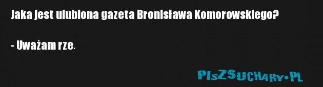 Jaka jest ulubiona gazeta Bronisława Komorowskiego?  - Uważam rze.