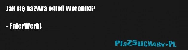 Jak się nazywa ogień Weroniki?  - FajerWerki.