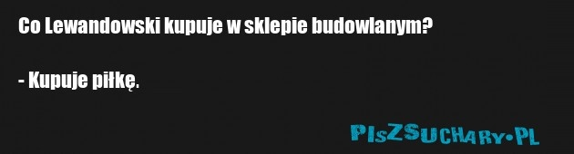 Co Lewandowski kupuje w sklepie budowlanym?  - Kupuje piłkę.