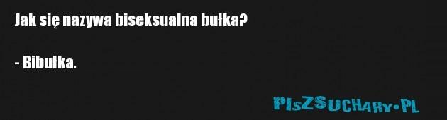 Jak się nazywa biseksualna bułka?  - Bibułka.
