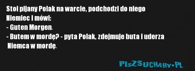 Stoi pijany Polak na warcie, podchodzi do niego  Niemiec i mówi: - Guten Morgen. - Butem w mordę? - pyta Polak, zdejmuje buta i uderza  Niemca w mordę.
