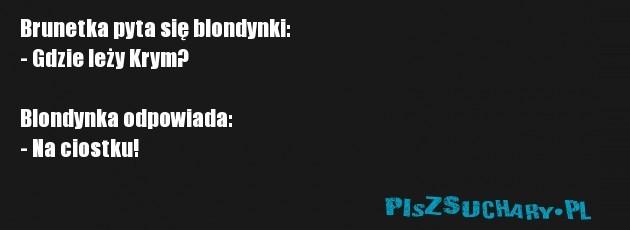 Brunetka pyta się blondynki: - Gdzie leży Krym?   Blondynka odpowiada: - Na ciostku!