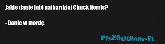 Jakie danie lubi najbardziej Chuck Norris?  - Danie w mordę.