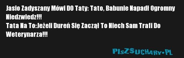 Jasio Zadyszany Mówi DO Taty: Tato, Babunie Napadł Ogromny  Niedzwiedz!!! Tata Na To:Jeżeli Dureń Się Zaczął To Niech Sam Trafi Do  Weterynarza!!!