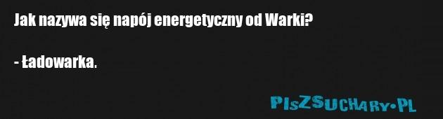 Jak nazywa się napój energetyczny od Warki?  - Ładowarka.