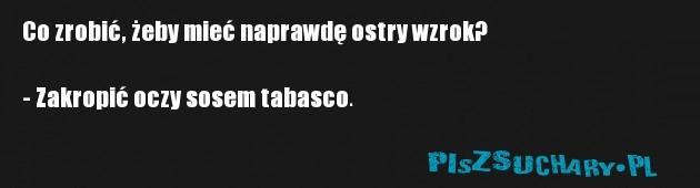 Co zrobić, żeby mieć naprawdę ostry wzrok?  - Zakropić oczy sosem tabasco.