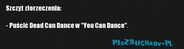 """Szczyt złorzeczenia:  - Puścić Dead Can Dance w """"You Can Dance""""."""