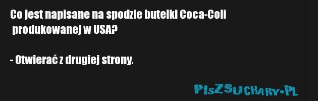 Co jest napisane na spodzie butelki Coca-Coli  produkowanej w USA?  - Otwierać z drugiej strony.