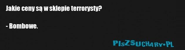 Jakie ceny są w sklepie terrorysty?  - Bombowe.