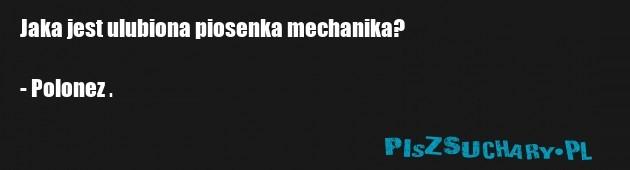 Jaka jest ulubiona piosenka mechanika?  - Polonez .