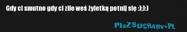 Gdy ci smutno gdy ci zile weś żyletką potnij się :);):)