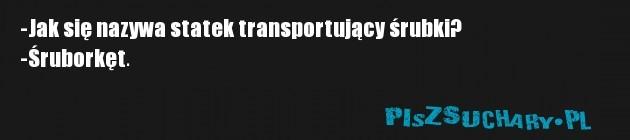 -Jak się nazywa statek transportujący śrubki? -Śruborkęt.