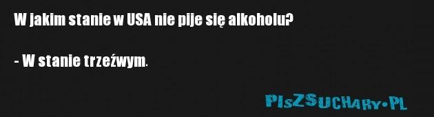 W jakim stanie w USA nie pije się alkoholu?  - W stanie trzeźwym.
