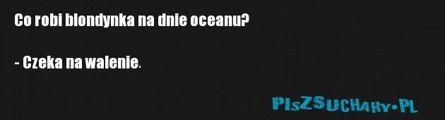 Co robi blondynka na dnie oceanu?  - Czeka na walenie.