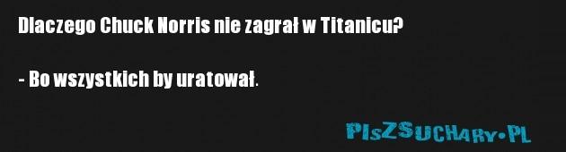 Dlaczego Chuck Norris nie zagrał w Titanicu?  - Bo wszystkich by uratował.