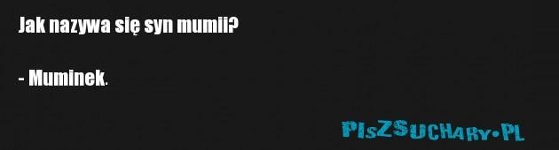 Jak nazywa się syn mumii?  - Muminek.