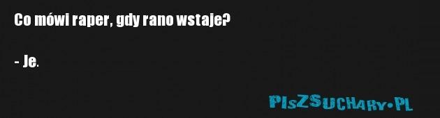 Co mówi raper, gdy rano wstaje?  - Je.