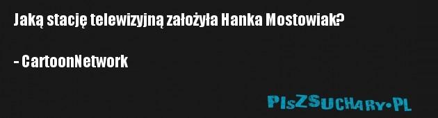 Jaką stację telewizyjną założyła Hanka Mostowiak?  - CartoonNetwork