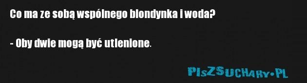 Co ma ze sobą wspólnego blondynka i woda?  - Oby dwie mogą być utlenione.