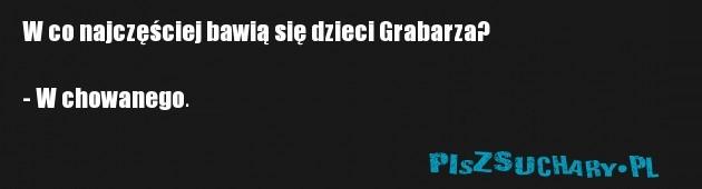 W co najczęściej bawią się dzieci Grabarza?  - W chowanego.