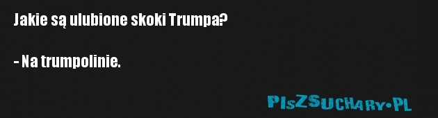 Jakie są ulubione skoki Trumpa?  - Na trumpolinie.