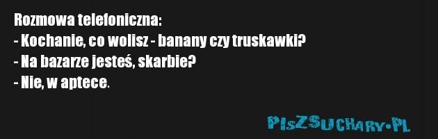 Rozmowa telefoniczna:  - Kochanie, co wolisz - banany czy truskawki?  - Na bazarze jesteś, skarbie?  - Nie, w aptece.