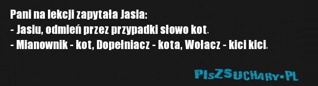 Pani na lekcji zapytała Jasia: - Jasiu, odmień przez przypadki słowo kot. - Mianownik - kot, Dopełniacz - kota, Wołacz - kici kici.
