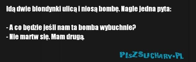 Idą dwie blondynki ulicą i niosą bombę. Nagle jedna pyta:  - A co będzie jeśli nam ta bomba wybuchnie? - Nie martw się. Mam drugą.