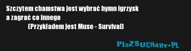 Szczytem chamstwa jest wybrać hymn igrzysk a zagrać co innego                   (Przykładem jest Muse - Survival)